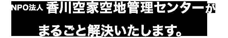 NPO法人 香川空家空地管理センターが まるごと解決いたします。